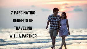 7 Fascinating Benefits of Traveling with a Partner