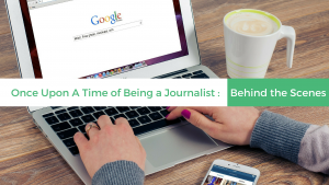 Once Upon A Time of Being a Journalist: Behind the Scenes