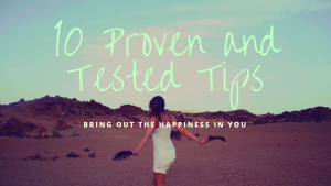 10 Proven and Tested Tips : Bring Out the Happiness in You