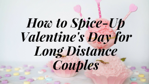 How to Spice-Up Valentine's Day for Long Distance Couples