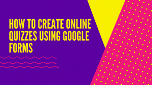 HOW TO CREATE ONLINE QUIZZES USING GOOGLE FORMS